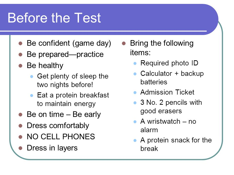 Before the Test Be confident (game day) Be preparedpractice Be healthy Get plenty of sleep the two nights before.