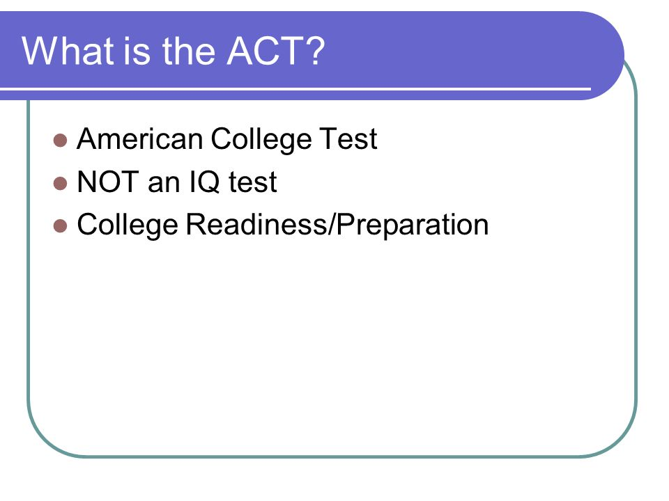 What is the ACT? American College Test NOT an IQ test College Readiness/Preparation