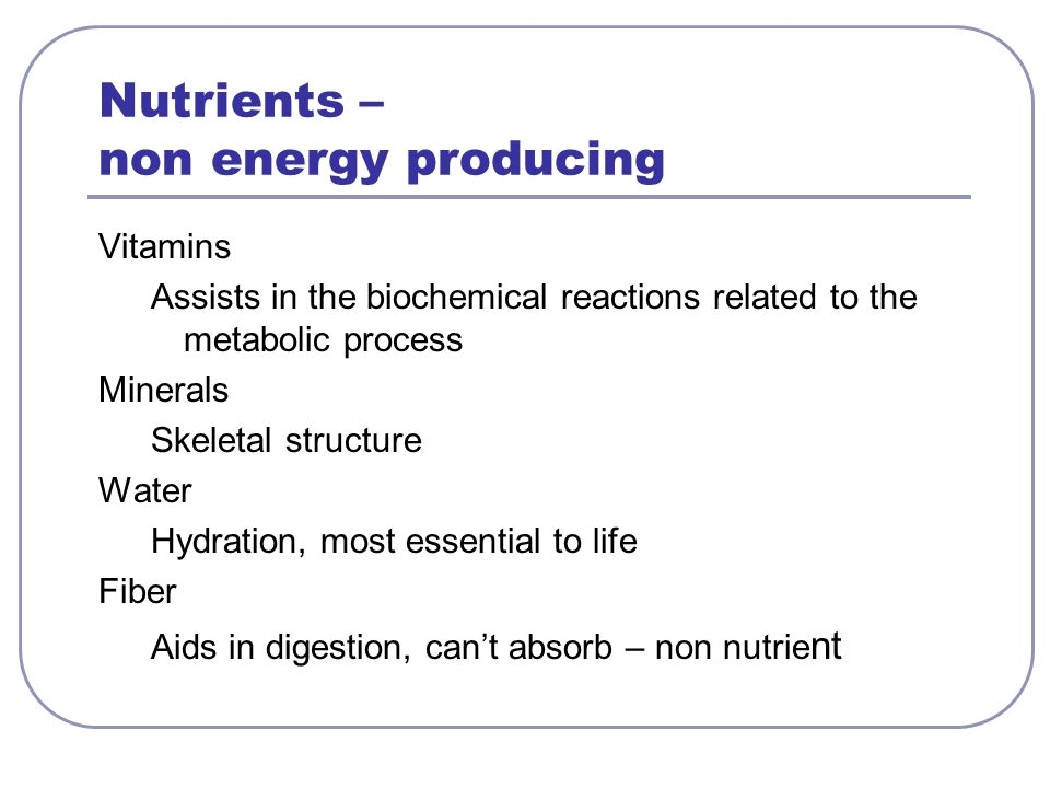 Nutrients – non energy producing Vitamins Assists in the biochemical reactions related to the metabolic process Minerals Skeletal structure Water Hydration, most essential to life Fiber Aids in digestion, cant absorb – non nutrie nt