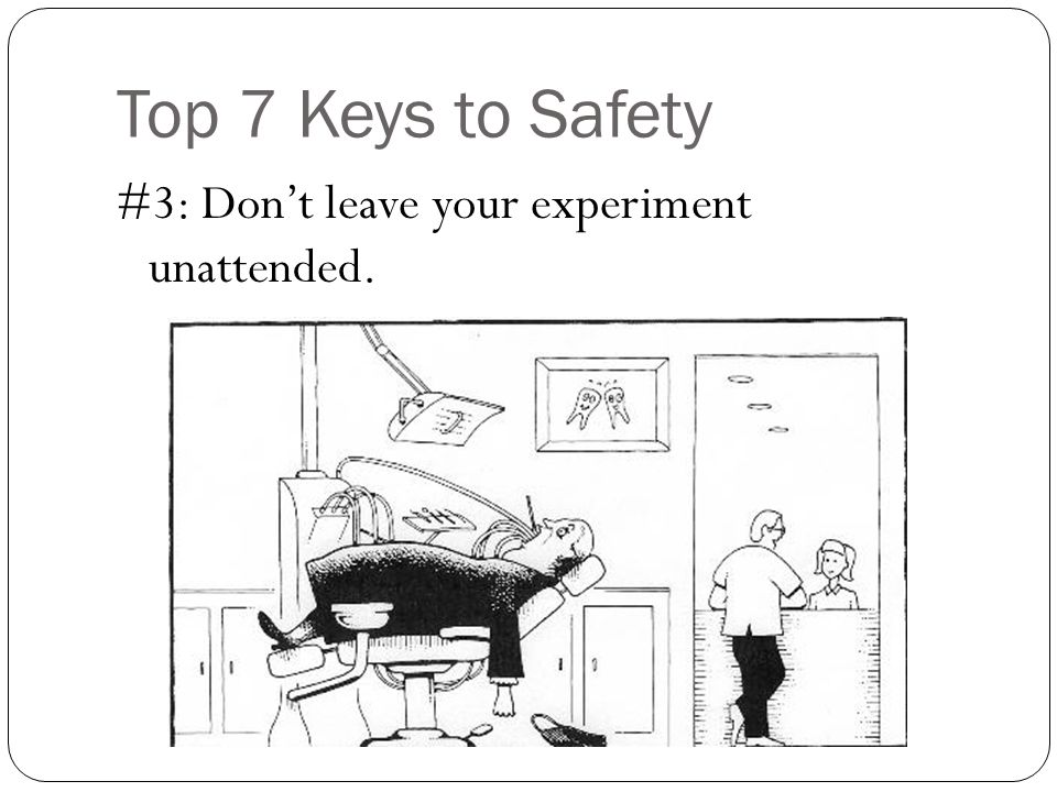 Top 7 Keys to Safety #3: Dont leave your experiment unattended.