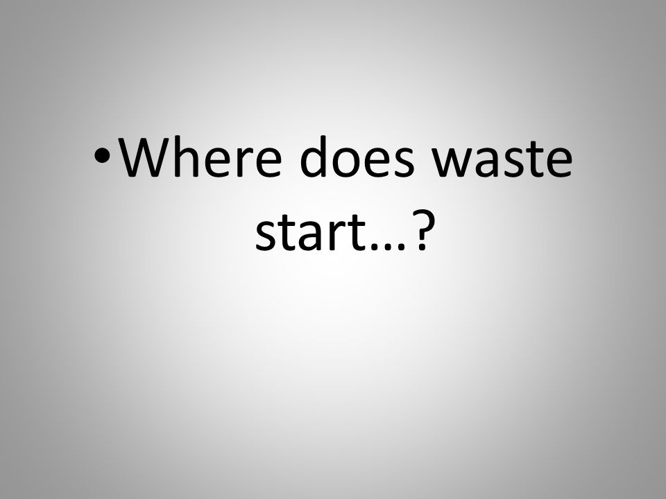 Where does waste start…?