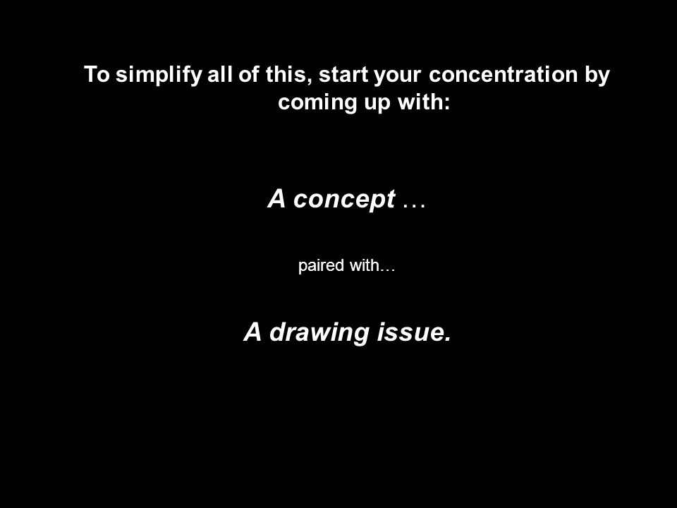 To simplify all of this, start your concentration by coming up with: A concept … paired with… A drawing issue.