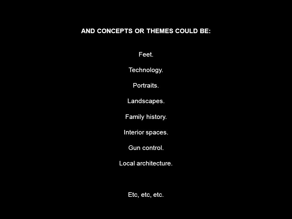 AND CONCEPTS OR THEMES COULD BE: Feet. Technology. Portraits. Landscapes. Family history. Interior spaces. Gun control. Local architecture. Etc, etc,