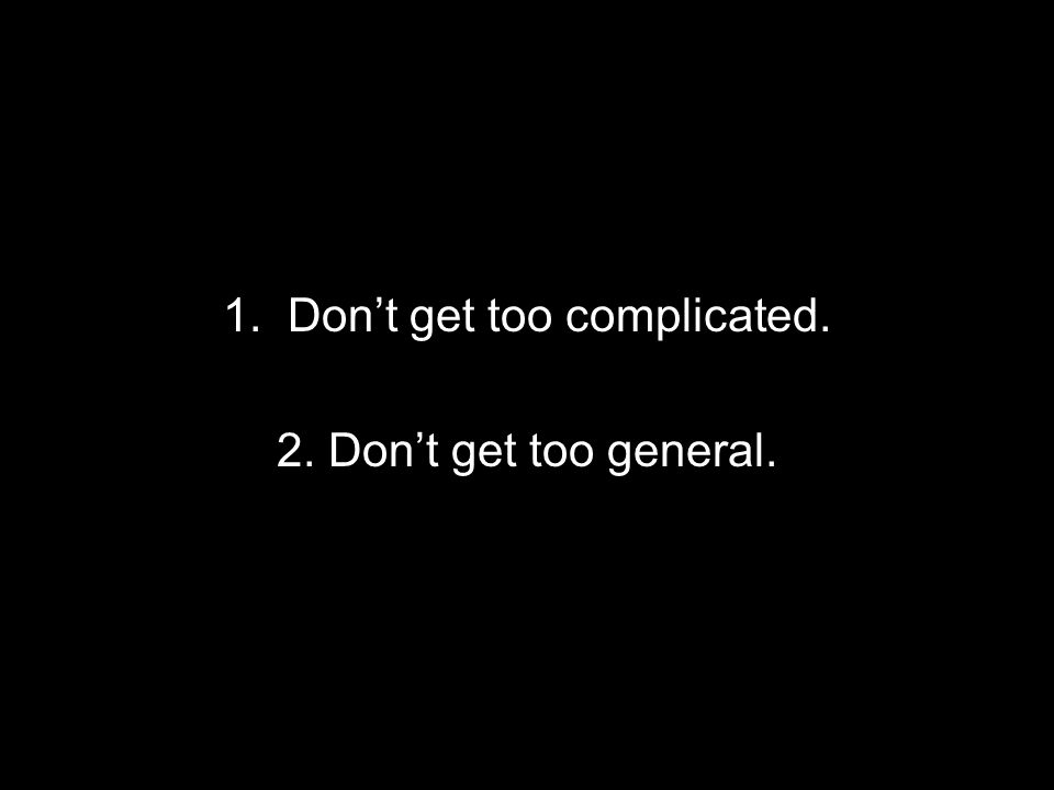 1. Dont get too complicated. 2. Dont get too general.