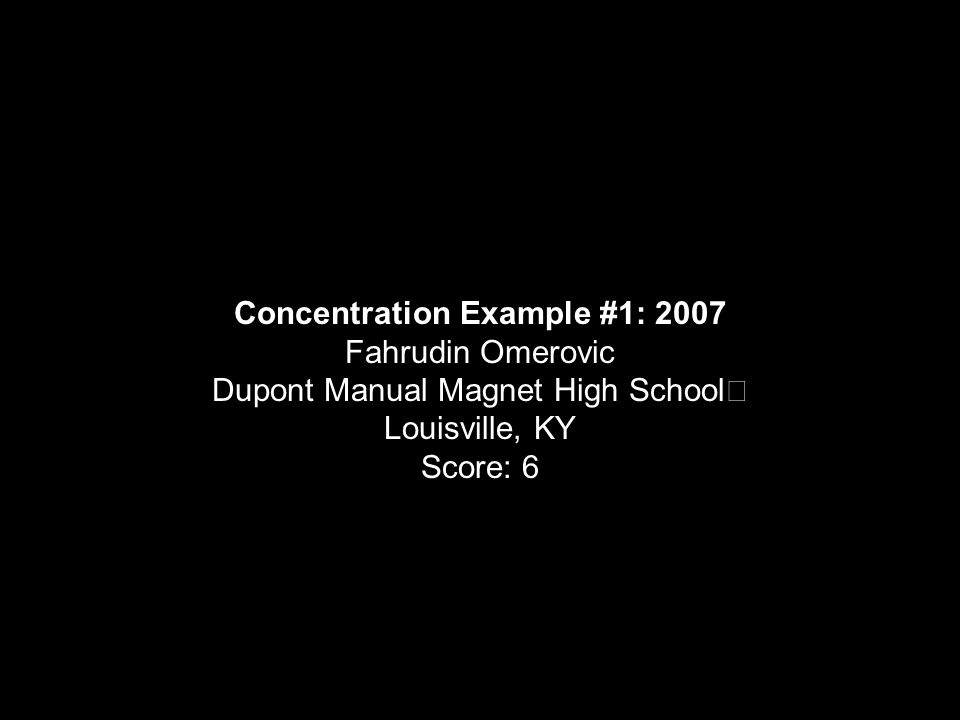 Concentration Example #1: 2007 Fahrudin Omerovic Dupont Manual Magnet High School Louisville, KY Score: 6