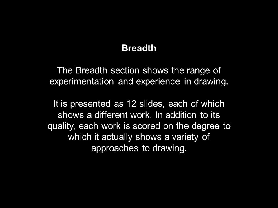 Breadth The Breadth section shows the range of experimentation and experience in drawing. It is presented as 12 slides, each of which shows a differen
