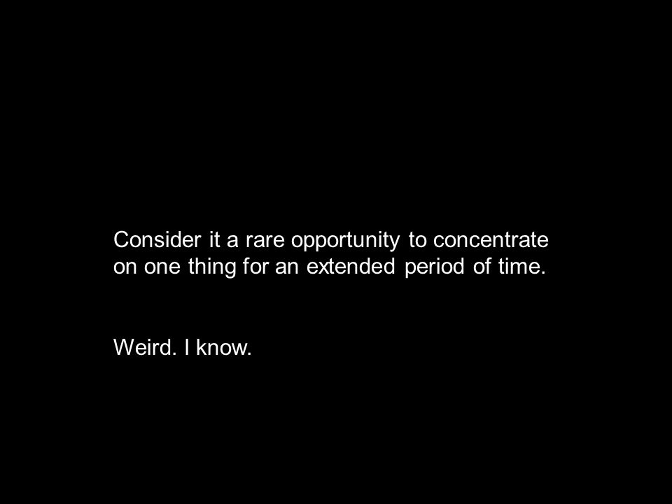 Consider it a rare opportunity to concentrate on one thing for an extended period of time. Weird. I know.