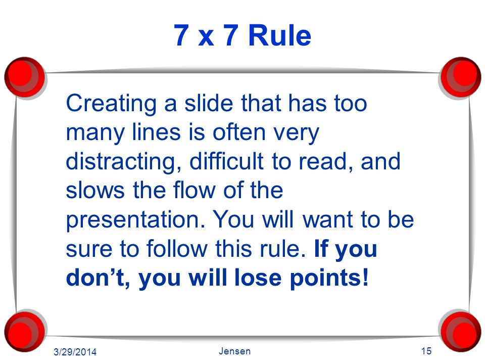 7 x 7 Rule Seven words per line, or less Seven bullets per slide, or less Add an additional slide, if necessary Too many words are distracting Be brie
