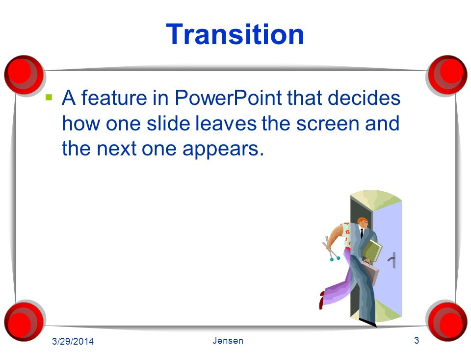 Transition A feature in PowerPoint that decides how one slide leaves the screen and the next one appears.