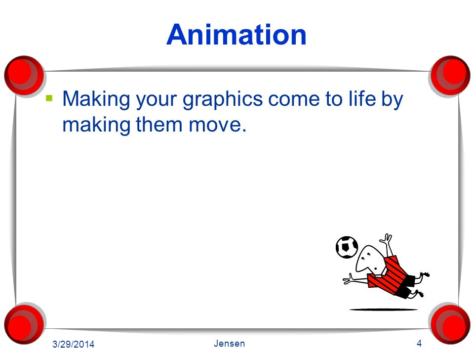 Animation Making your graphics come to life by making them move. 3/29/2014 4 Jensen