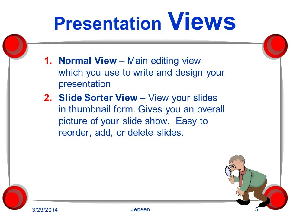 Presentation Views 1.Normal View – Main editing view which you use to write and design your presentation 2.Slide Sorter View – View your slides in thumbnail form.
