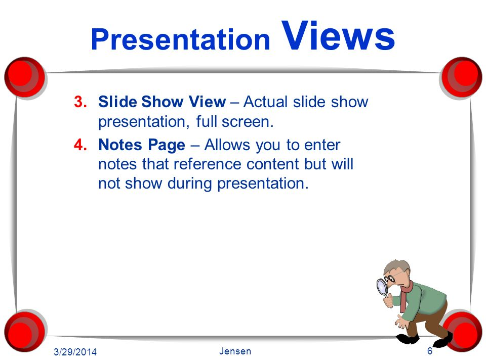 Presentation Views 1.Normal View – Main editing view which you use to write and design your presentation 2.Slide Sorter View – View your slides in thu