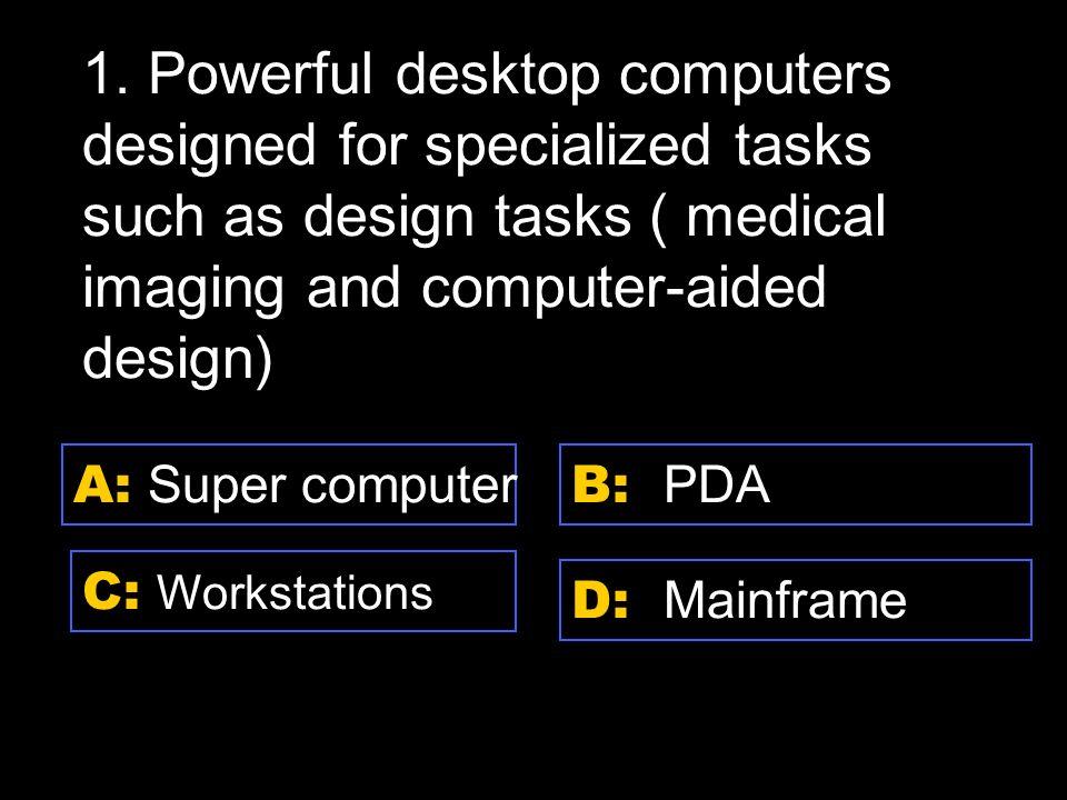 D: CD-ROM A: DVD-ROM C: RAM B: Hard disk 11.