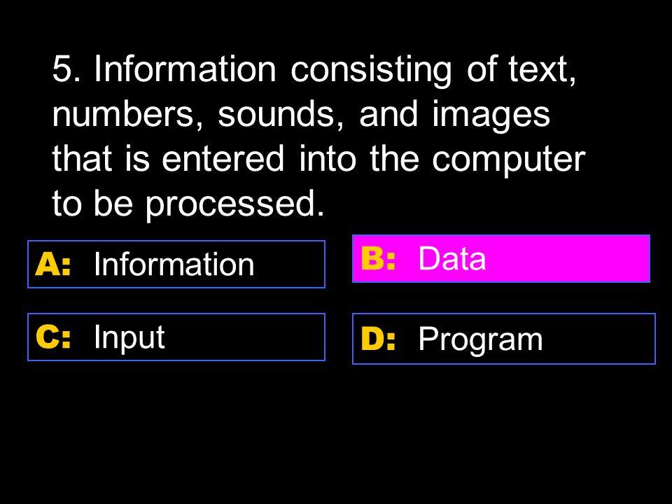 D: output A: input C: store data B: process data 4.