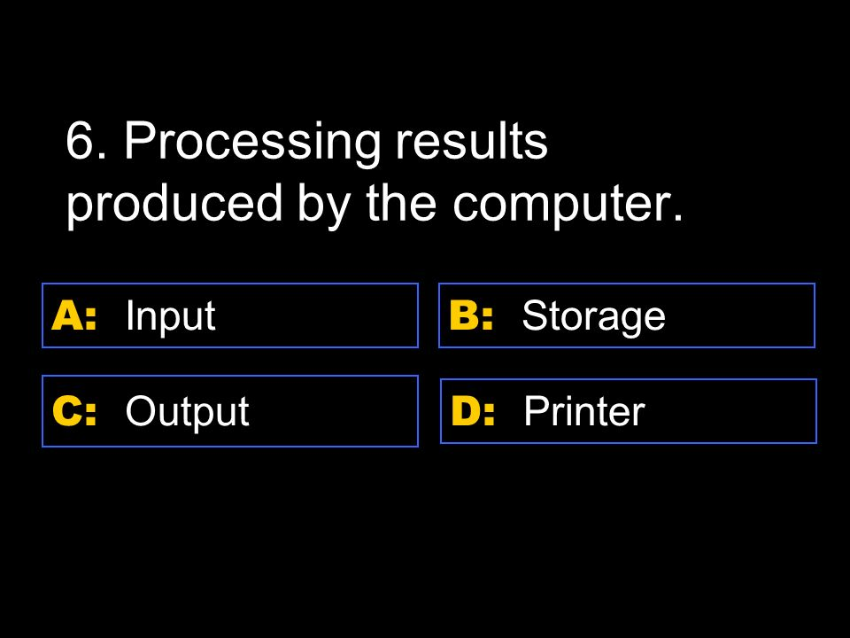 D: Printer A: Input C: Output B: Storage 6. Processing results produced by the computer.