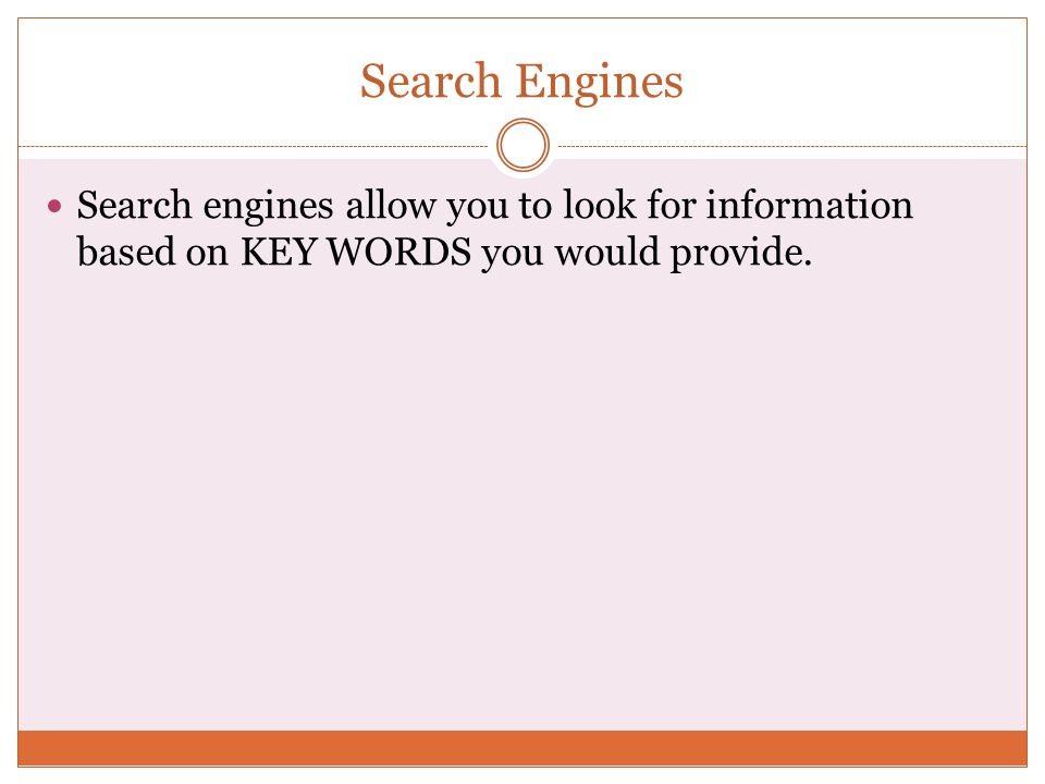 Search Engines Search engines allow you to look for information based on KEY WORDS you would provide.