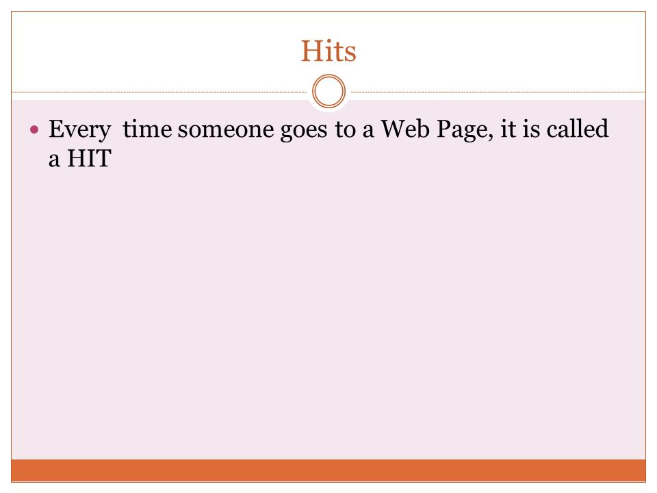 Hits Every time someone goes to a Web Page, it is called a HIT