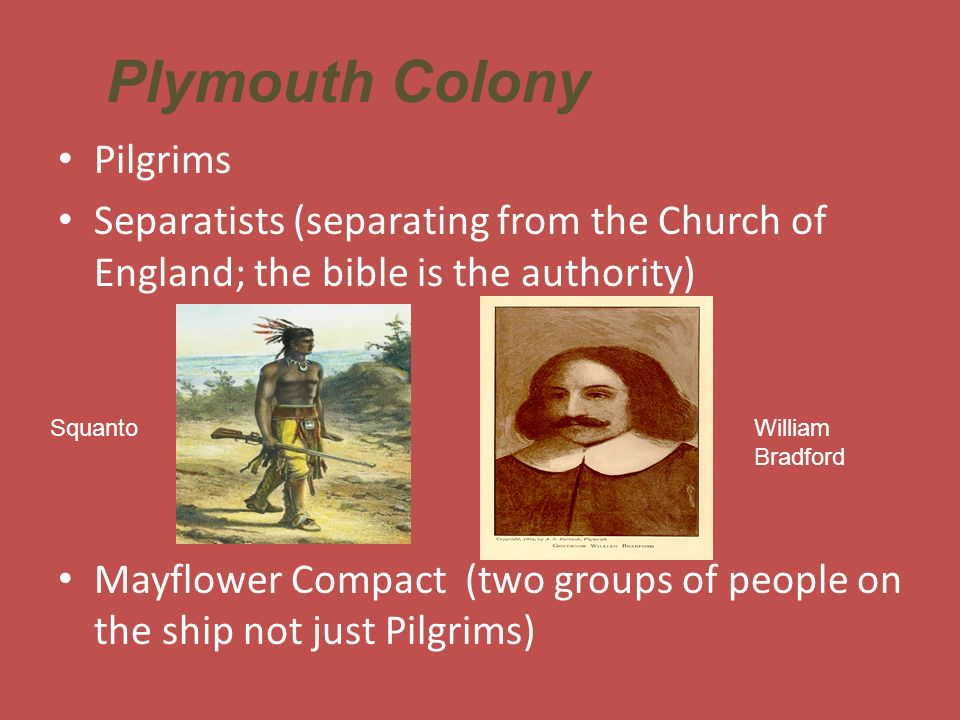 Pilgrims Separatists (separating from the Church of England; the bible is the authority) Mayflower Compact (two groups of people on the ship not just