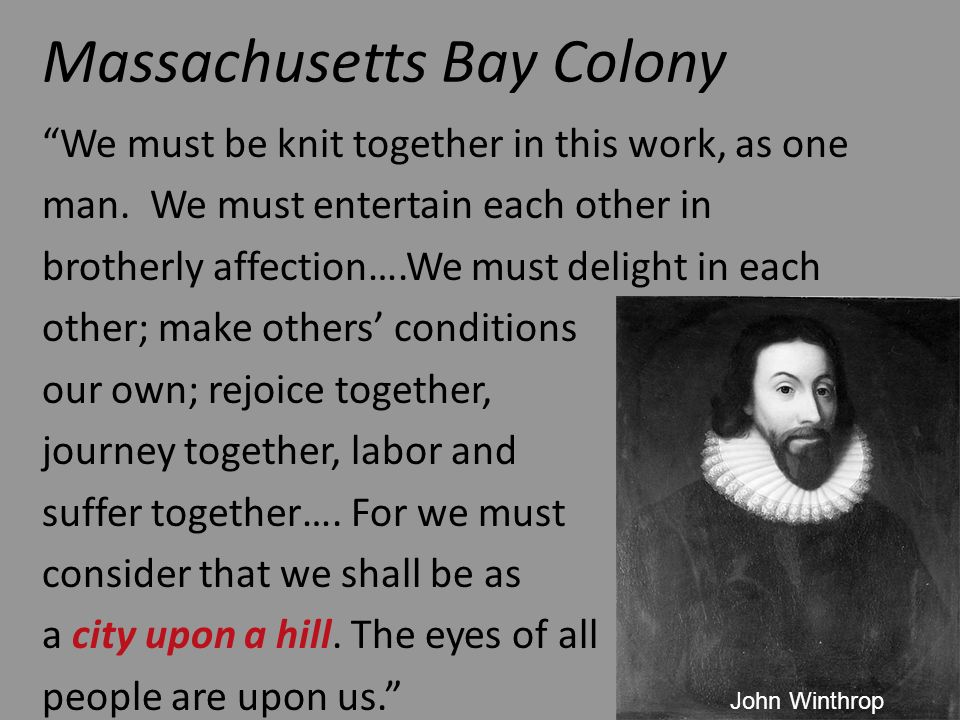 Massachusetts Bay Colony We must be knit together in this work, as one man. We must entertain each other in brotherly affection….We must delight in ea