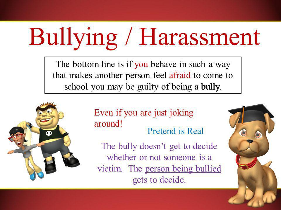 Bullying / Harassment Even if you are just joking around.