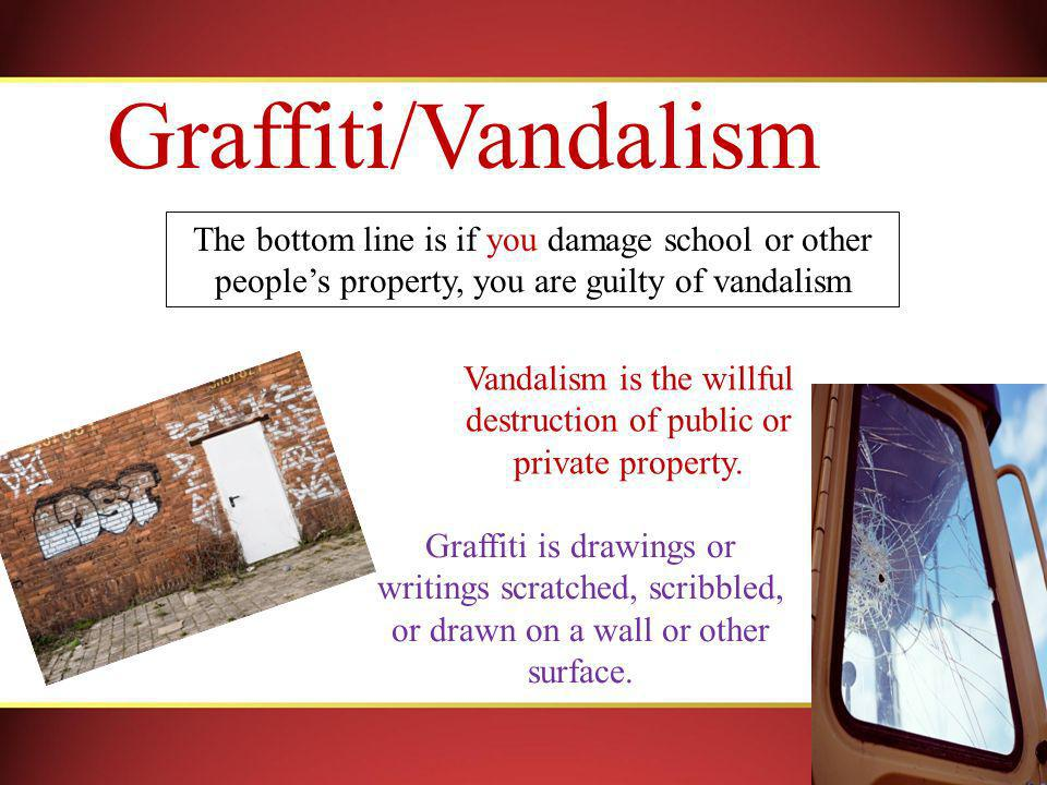 Graffiti/Vandalism The bottom line is if you damage school or other peoples property, you are guilty of vandalism Vandalism is the willful destruction of public or private property.