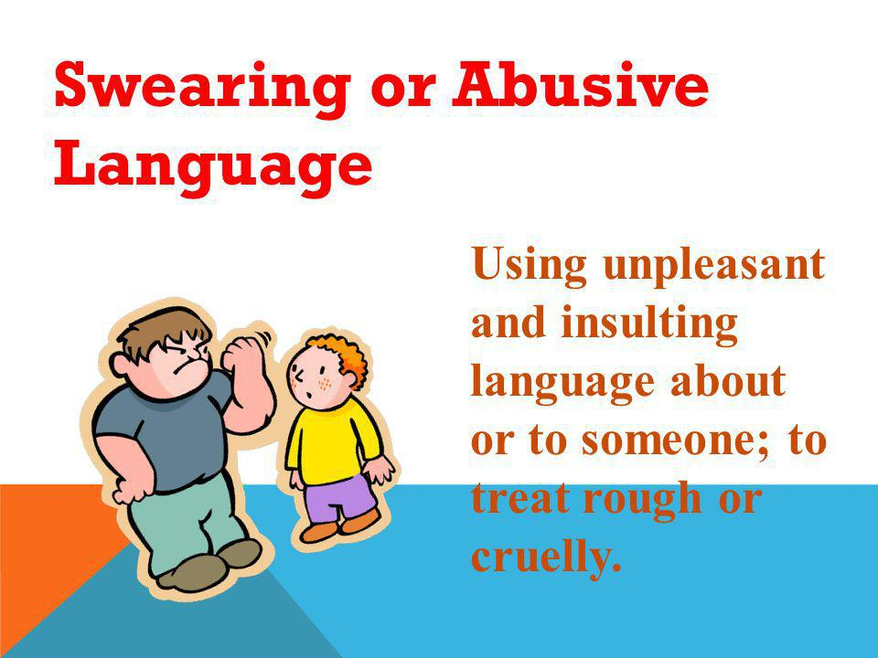 Swearing or Abusive Language Using unpleasant and insulting language about or to someone; to treat rough or cruelly.