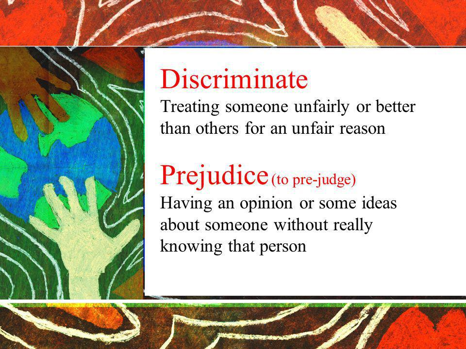 Discriminate Treating someone unfairly or better than others for an unfair reason Prejudice (to pre-judge) Having an opinion or some ideas about someone without really knowing that person