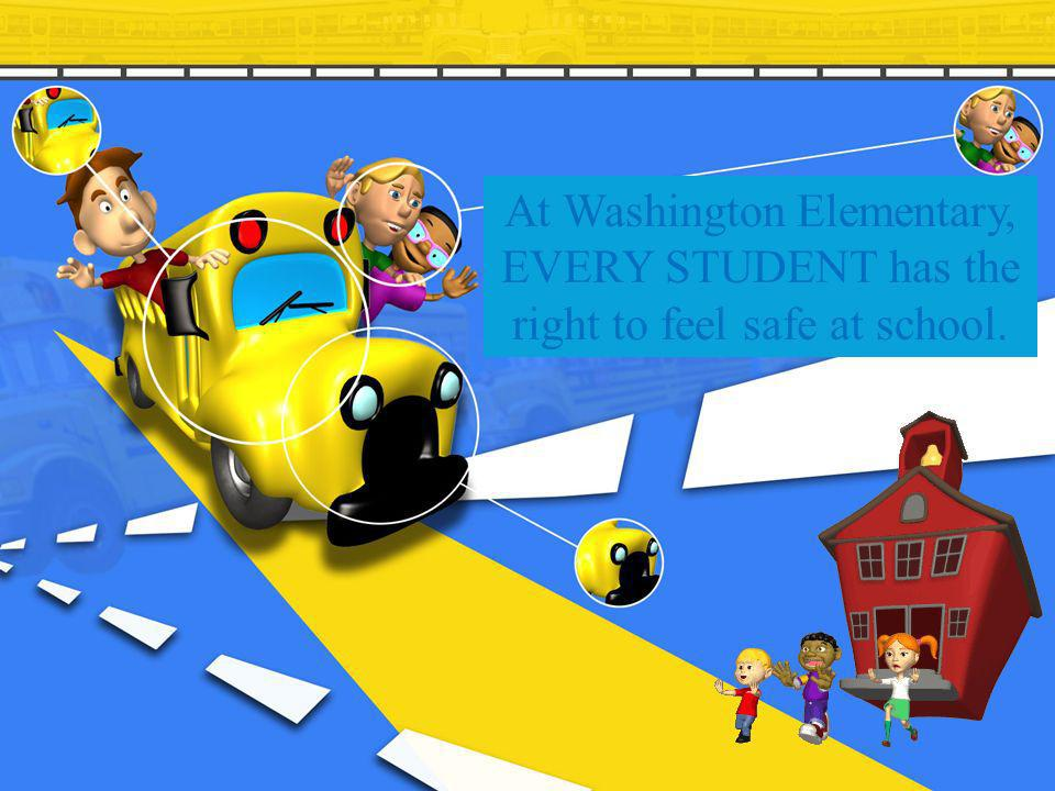 At Washington Elementary, EVERY STUDENT has the right to feel safe at school.