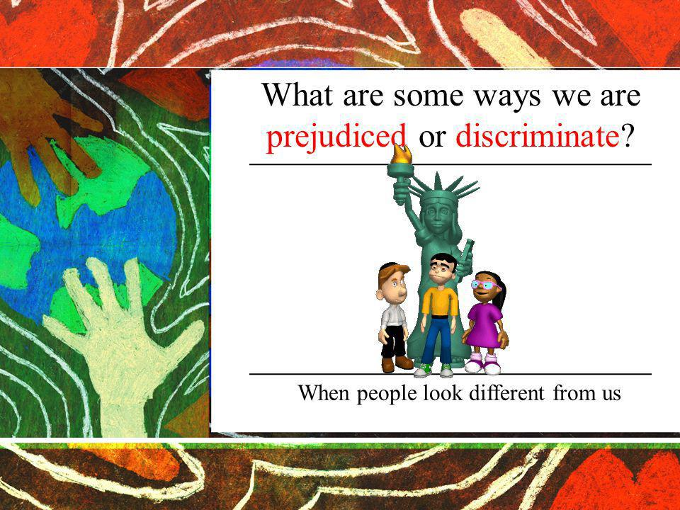 What are some ways we are prejudiced or discriminate When people look different from us