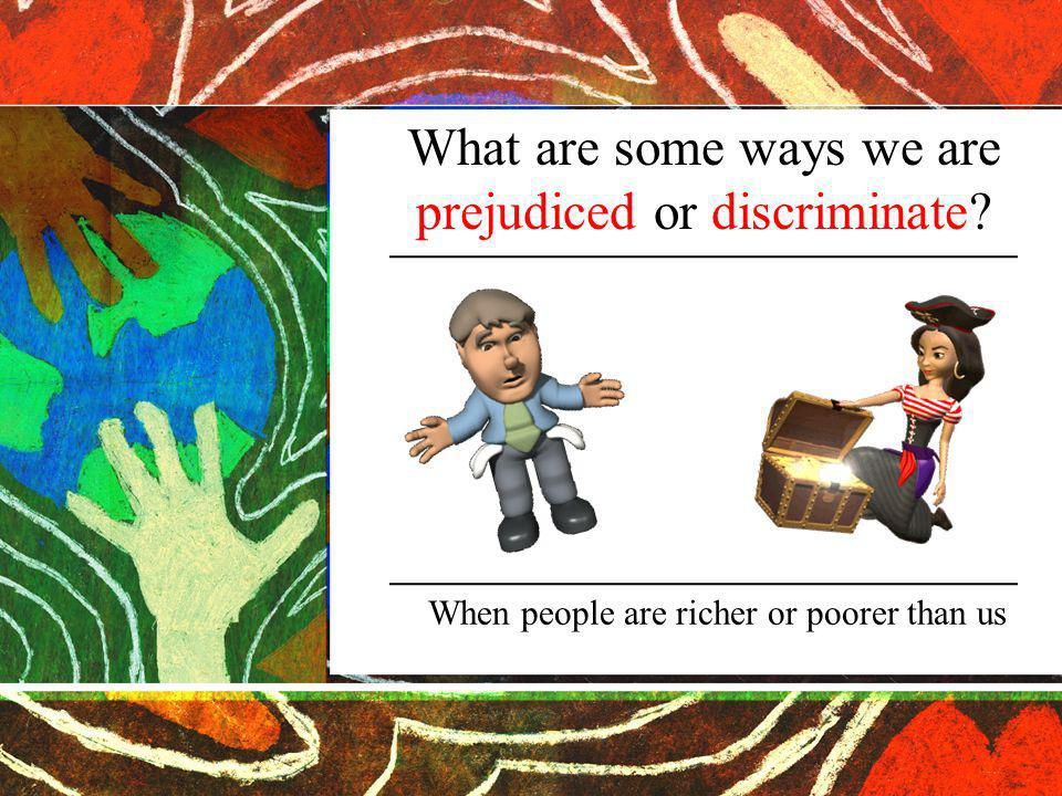 What are some ways we are prejudiced or discriminate When people are richer or poorer than us