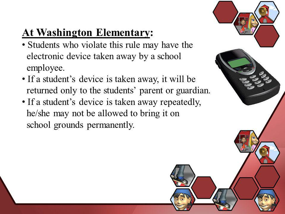 At Washington Elementary: Students who violate this rule may have the electronic device taken away by a school employee.