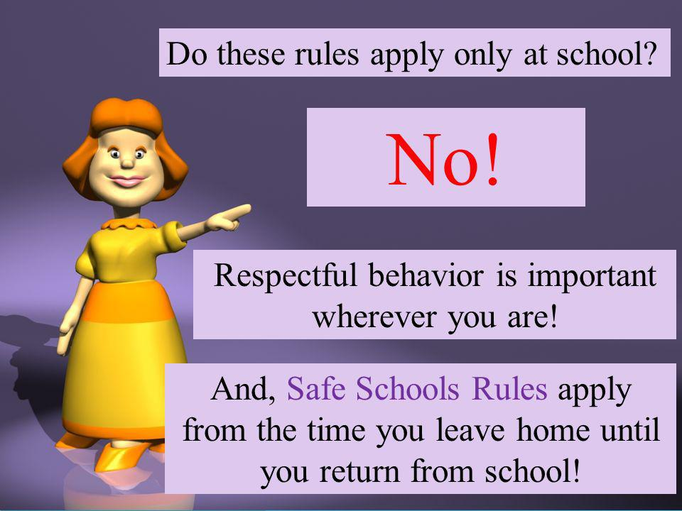 Do these rules apply only at school. No. Respectful behavior is important wherever you are.