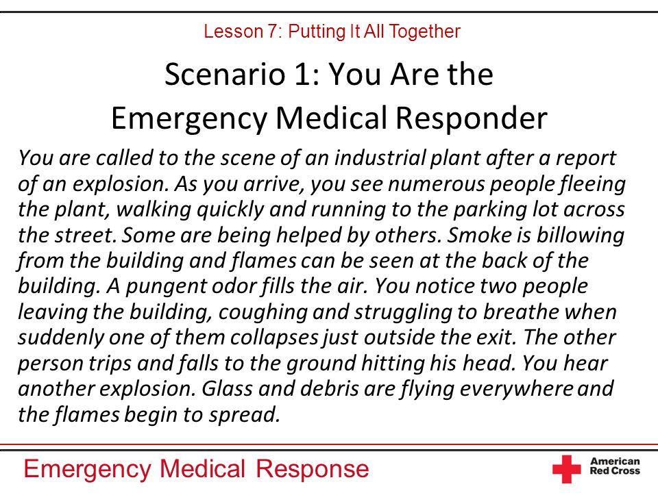 Emergency Medical Response Scenario 1: You Are the Emergency Medical Responder You are called to the scene of an industrial plant after a report of an explosion.