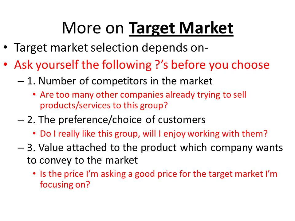 More on Target Market Target market selection depends on- Ask yourself the following ?s before you choose – 1.