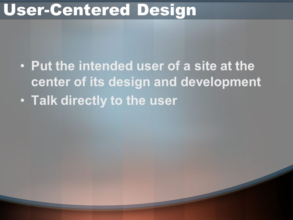 User-Centered Design Put the intended user of a site at the center of its design and development Talk directly to the user