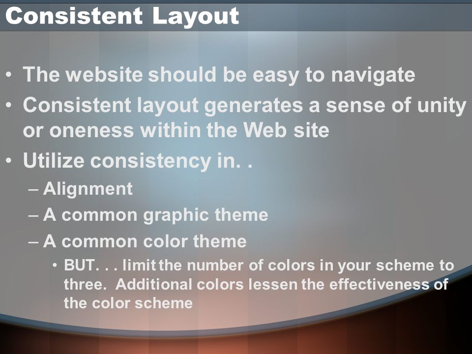 The website should be easy to navigate Consistent layout generates a sense of unity or oneness within the Web site Utilize consistency in..