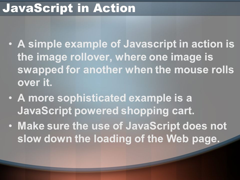 JavaScript in Action A simple example of Javascript in action is the image rollover, where one image is swapped for another when the mouse rolls over it.
