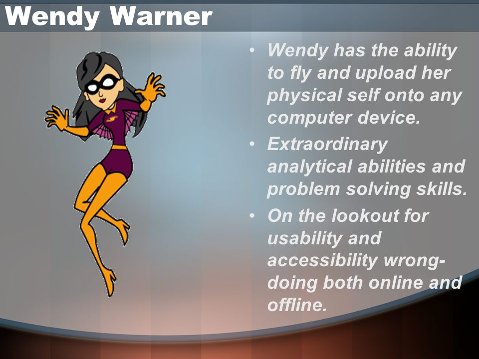 Wendy Warner Wendy has the ability to fly and upload her physical self onto any computer device.