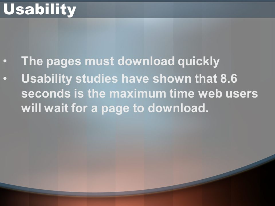 Usability The pages must download quickly Usability studies have shown that 8.6 seconds is the maximum time web users will wait for a page to download.