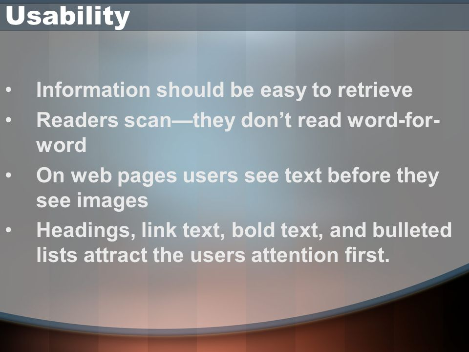 Usability Information should be easy to retrieve Readers scanthey dont read word-for- word On web pages users see text before they see images Headings, link text, bold text, and bulleted lists attract the users attention first.