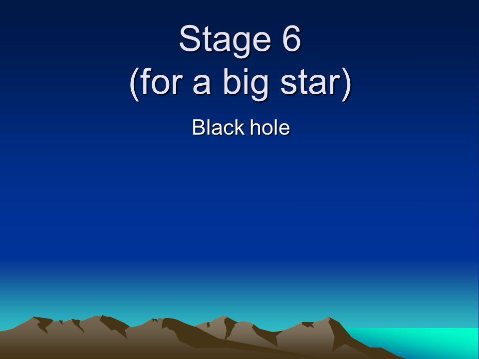 Stage 6 (for a big star) Black hole