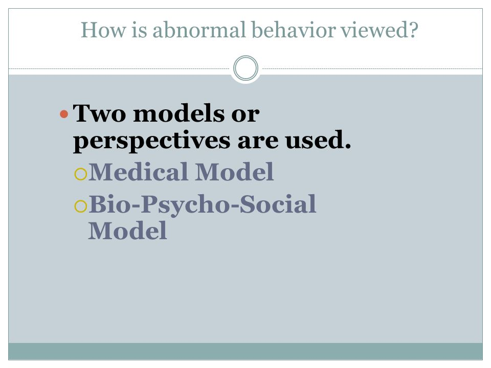 How is abnormal behavior viewed? Two models or perspectives are used. Medical Model Bio-Psycho-Social Model