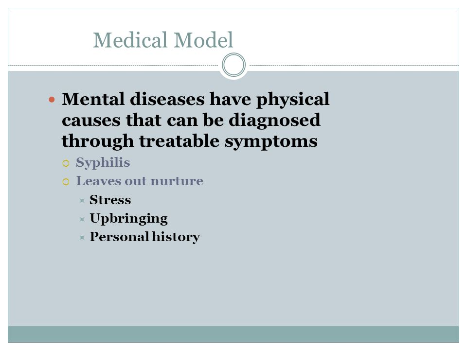 Medical Model Mental diseases have physical causes that can be diagnosed through treatable symptoms Syphilis Leaves out nurture Stress Upbringing Pers
