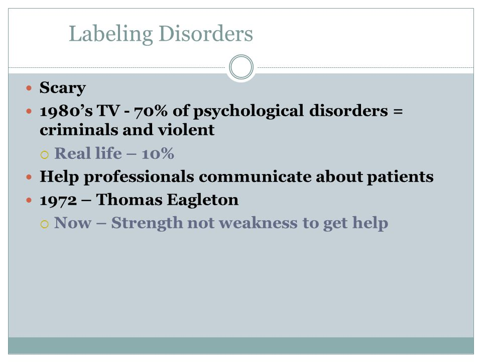 Labeling Disorders Scary 1980s TV - 70% of psychological disorders = criminals and violent Real life – 10% Help professionals communicate about patien