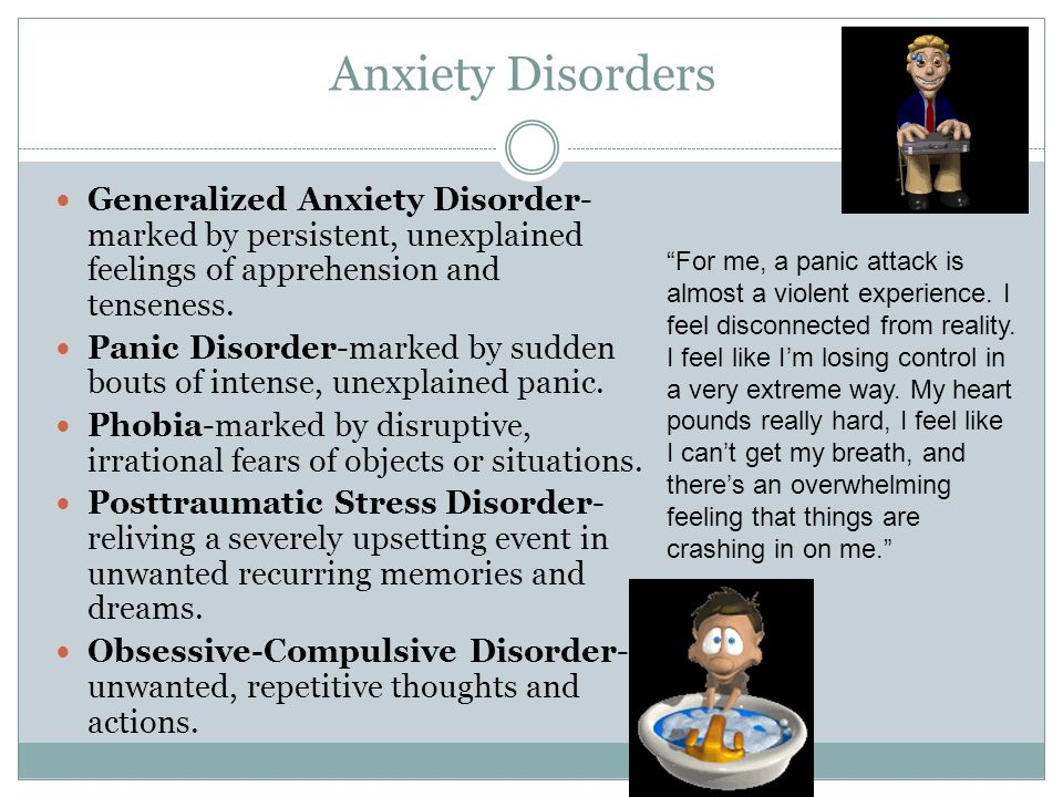 Anxiety Disorders Generalized Anxiety Disorder- marked by persistent, unexplained feelings of apprehension and tenseness. Panic Disorder-marked by sud