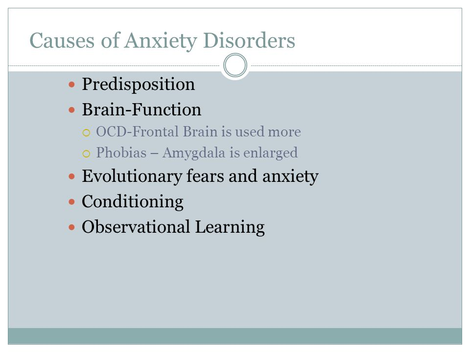 Causes of Anxiety Disorders Predisposition Brain-Function OCD-Frontal Brain is used more Phobias – Amygdala is enlarged Evolutionary fears and anxiety
