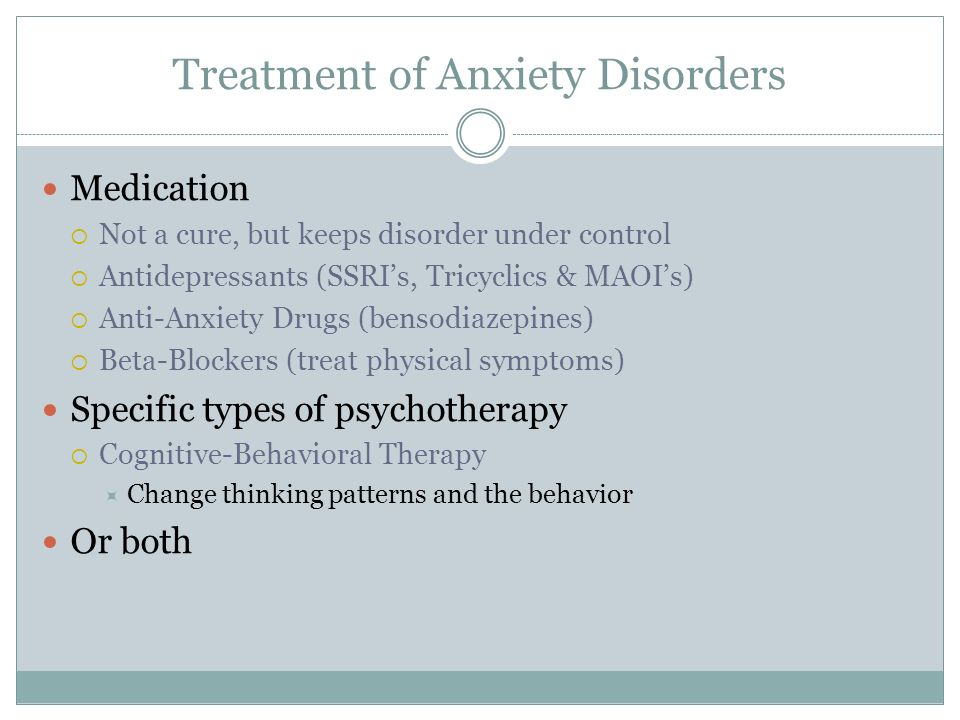 Treatment of Anxiety Disorders Medication Not a cure, but keeps disorder under control Antidepressants (SSRIs, Tricyclics & MAOIs) Anti-Anxiety Drugs