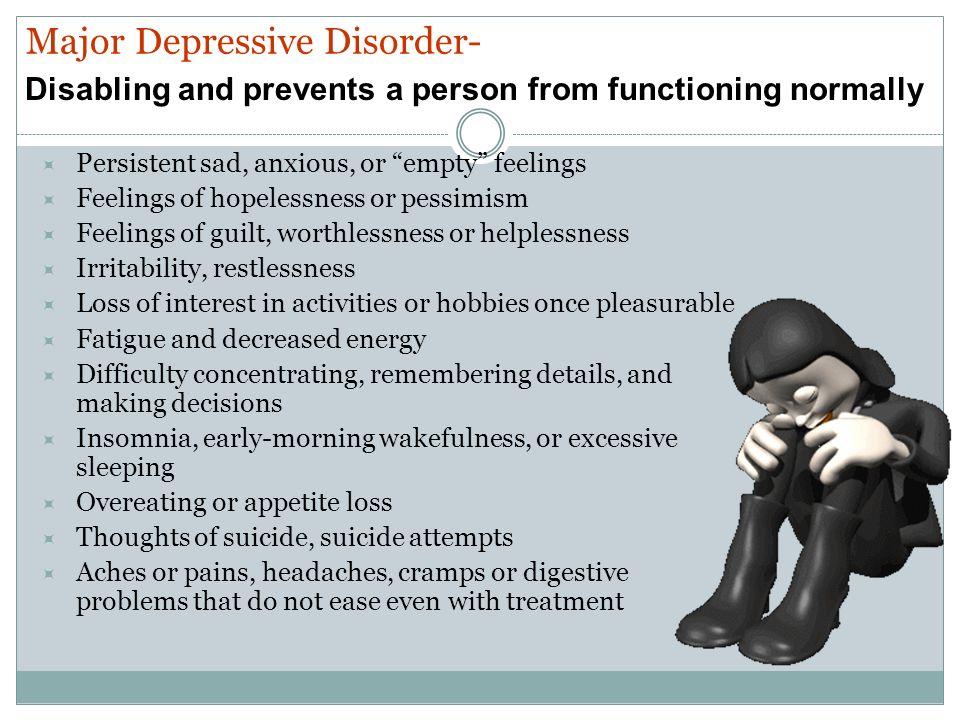 Persistent sad, anxious, or empty feelings Feelings of hopelessness or pessimism Feelings of guilt, worthlessness or helplessness Irritability, restle