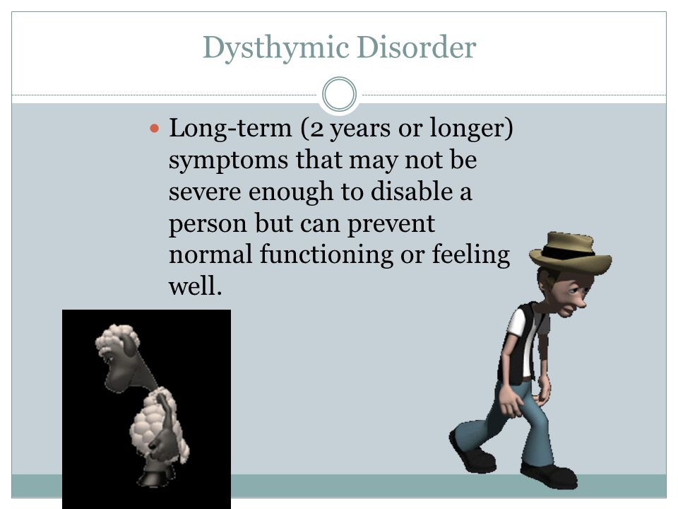 Dysthymic Disorder Long-term (2 years or longer) symptoms that may not be severe enough to disable a person but can prevent normal functioning or feel
