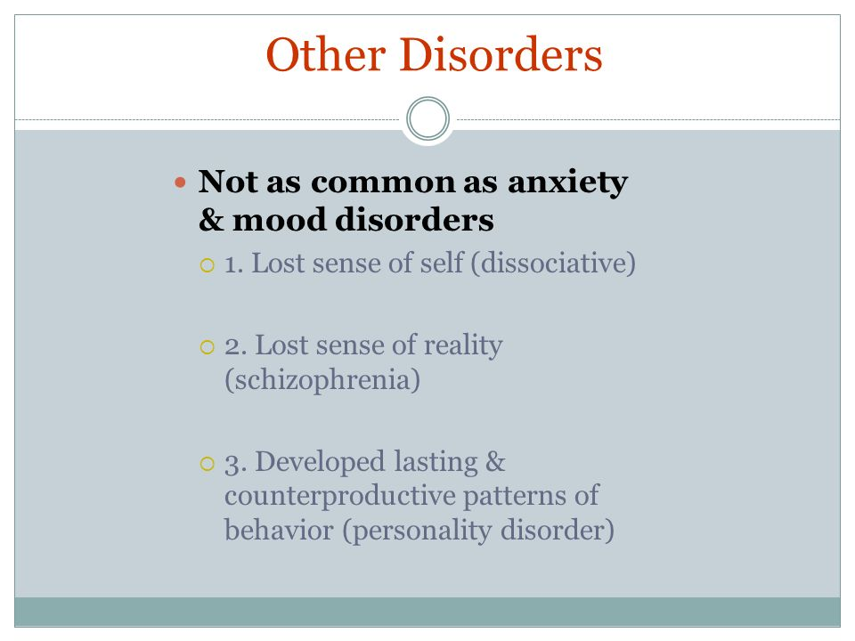 Other Disorders Not as common as anxiety & mood disorders 1. Lost sense of self (dissociative) 2. Lost sense of reality (schizophrenia) 3. Developed l